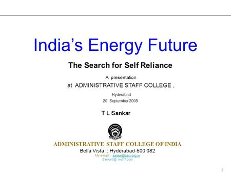 1 The Search for Self Reliance A presentation at ADMINISTRATIVE STAFF COLLEGE, Hyderabad 20 September 2005 <strong>India</strong>'s Energy Future T L Sankar ADMINISTRATIVE.
