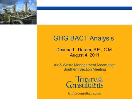 GHG BACT Analysis Deanna L. Duram, P.E., C.M. August 4, 2011 Air & Waste Management Association Southern Section Meeting trinityconsultants.com.