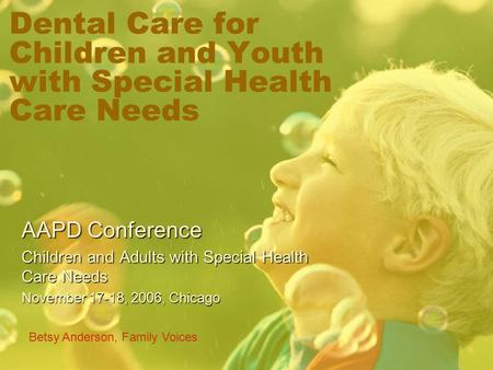 Dental Care for Children and Youth with Special Health Care Needs AAPD Conference Children and Adults with Special Health Care Needs November 17-18, 2006,