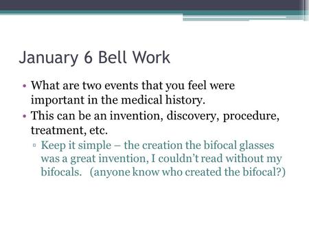 January 6 Bell Work What are two events that you feel were important in the medical history. This can be an invention, discovery, procedure, treatment,