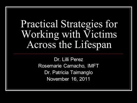 Practical Strategies for Working with Victims Across the Lifespan Dr. Lilli Perez Rosemarie Camacho, IMFT Dr. Patricia Taimanglo November 16, 2011.