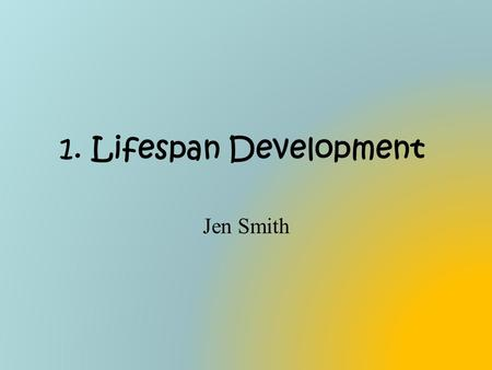 1. Lifespan Development Jen Smith.