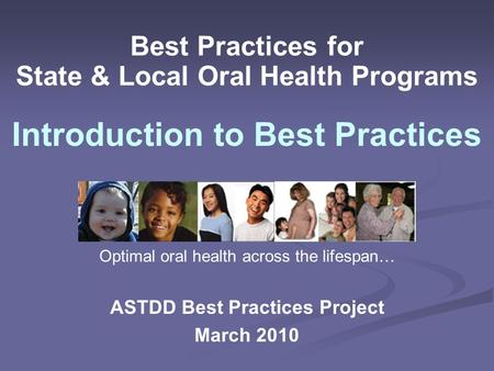Best Practices for State & Local Oral Health Programs ASTDD Best Practices Project March 2010 Introduction to Best Practices Optimal oral health across.