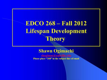"EDCO 268 – Fall 2012 Lifespan Development Theory  Shawn Ogimachi shogimac@cabrillo.edu Please place ""268"" in the subject line of email."