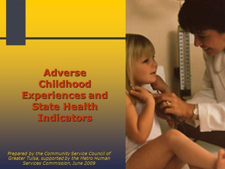1 Adverse Childhood Experiences and State Health Indicators Prepared by the Community Service Council of Greater Tulsa, supported by the Metro Human Services.