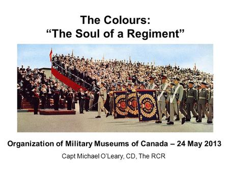 "The Colours: ""The Soul of a Regiment"" Capt Michael O'Leary, CD, The RCR Organization of Military Museums of Canada – 24 May 2013."