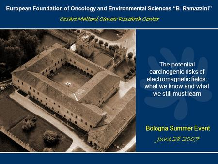 "European Foundation of Oncology and Environmental Sciences ""B. Ramazzini"" Cesare Maltoni Cancer Research Center June 28 2007 The potential carcinogenic."