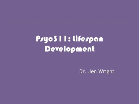 Psyc311: Lifespan Development Dr. Jen Wright. what is psychology? Psychology is the scientific study of human cognition, affect, and behavior.