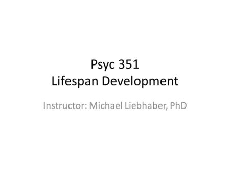 Psyc 351 Lifespan Development Instructor: Michael Liebhaber, PhD.