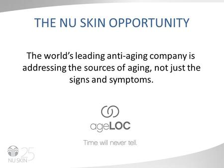 THE NU SKIN OPPORTUNITY The world's leading anti-aging company is addressing the sources of aging, not just the signs and symptoms.