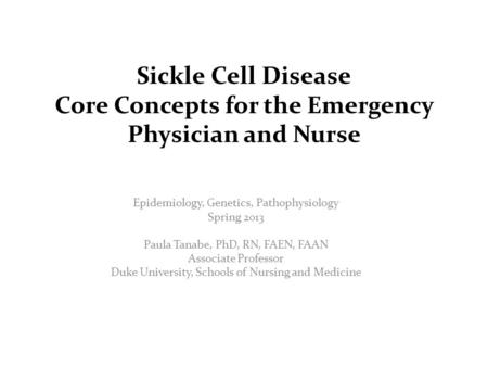Sickle Cell Disease Core Concepts for the Emergency Physician and Nurse Epidemiology, Genetics, Pathophysiology Spring 2013 Paula Tanabe, PhD, RN, FAEN,