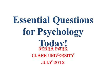 Essential Questions for Psychology Today! Debra Park Clark University July 2012.