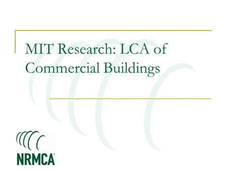 MIT Research: LCA of Commercial Buildings. MIT Concrete Sustainability Hub $10 million investment over 5 years Funded equally by RMCREF & PCA NRMCA providing.