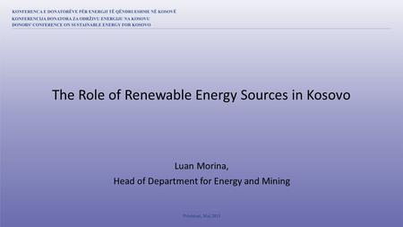 Luan Morina, Head of Department for Energy and Mining The Role of Renewable Energy Sources in Kosovo.