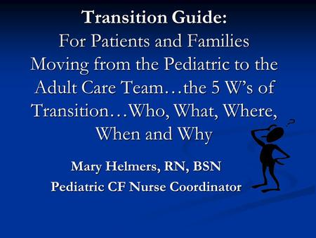 Transition Guide: For Patients and Families Moving from the Pediatric to the Adult Care Team…the 5 W's of Transition…Who, What, Where, When and Why Mary.