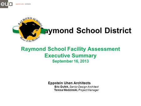 Raymond School District Raymond School Facility Assessment Executive Summary September 16, 2013 Eppstein Uhen Architects Eric Dufek, Senior Design Architect.