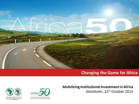 Mobilizing Institutional Investment in Africa Stockholm, 22 th October 2014 Changing the Game for Africa.