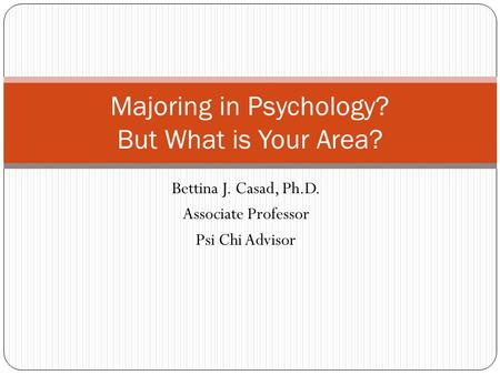 Bettina J. Casad, Ph.D. Associate Professor Psi Chi Advisor Majoring in Psychology? But What is Your Area?