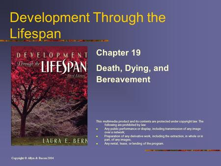 Copyright © Allyn & Bacon 2004 Development Through the Lifespan Chapter 19 Death, Dying, and Bereavement This multimedia product and its contents are protected.