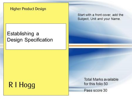 Start with a front cover, add the Subject, Unit and your Name. Establishing a Design Specification Total Marks available for this folio 50 Pass score.