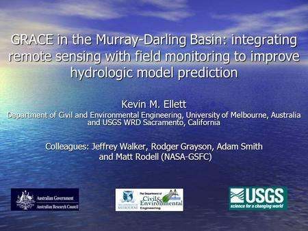 GRACE in the Murray-Darling Basin: integrating remote sensing with field monitoring to improve hydrologic model prediction Kevin M. Ellett Department of.
