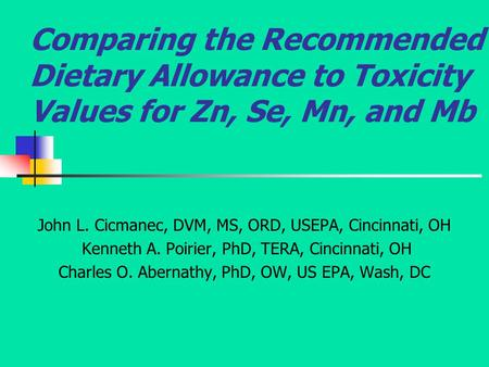 Comparing the Recommended Dietary Allowance to Toxicity Values for Zn, Se, Mn, and Mb John L. Cicmanec, DVM, MS, ORD, USEPA, Cincinnati, OH Kenneth A.