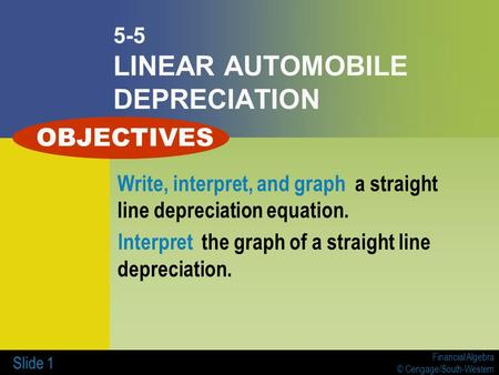 Financial Algebra © Cengage/South-Western Slide 1 5-5 LINEAR AUTOMOBILE DEPRECIATION Write, interpret, and graph a straight line depreciation equation.