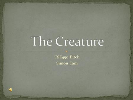 CSE450 Pitch Simon Tam. First Person Shooter Survival Horror themed One central enemy (the Creature) Goals: To kill the creature as quickly as possible.
