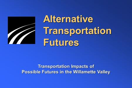Alternative Transportation Futures Transportation Impacts of Possible Futures in the Willamette Valley.