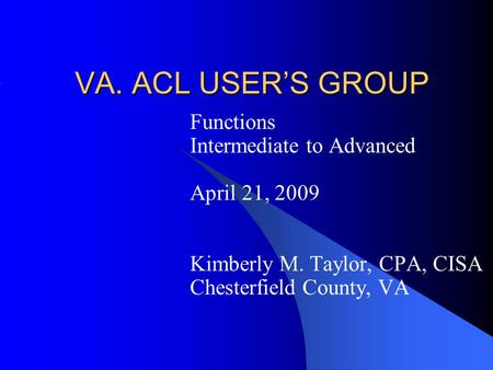 VA. ACL USER'S GROUP Functions Intermediate to Advanced April 21, 2009 Kimberly M. Taylor, CPA, CISA Chesterfield County, VA.