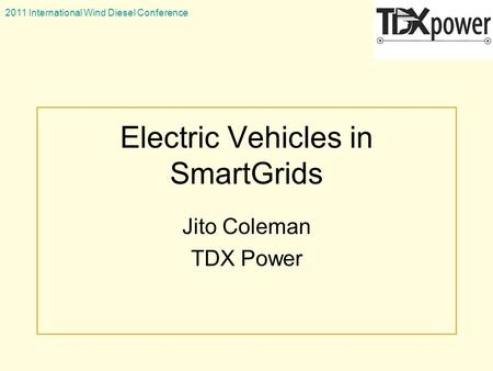2011 International Wind Diesel Conference Electric Vehicles in SmartGrids Jito Coleman TDX Power.