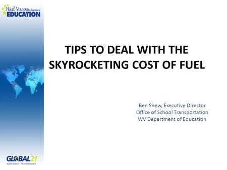 TIPS TO DEAL WITH THE SKYROCKETING COST OF FUEL Ben Shew, Executive Director Office of School Transportation WV Department of Education.