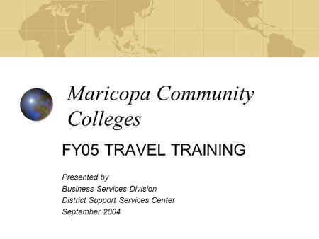 Maricopa Community Colleges FY05 TRAVEL TRAINING Presented by Business Services Division District Support Services Center September 2004.