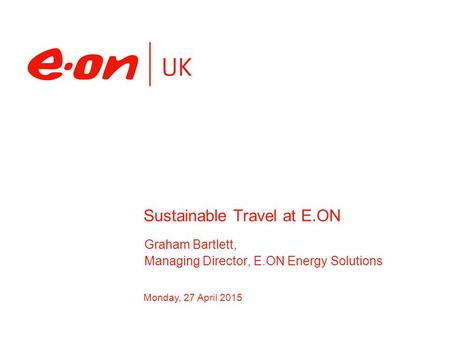 Monday, 27 April 2015 Graham Bartlett, Managing Director, E.ON Energy Solutions Sustainable Travel at E.ON.