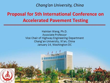 Proposal for 5th International Conference on Accelerated Pavement Testing Hainian Wang, Ph.D. Associate Professor Vice Chair of Highway Engineering Department.