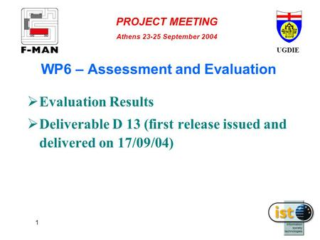 UGDIE PROJECT MEETING Athens 23-25 September 2004 1 WP6 – Assessment and Evaluation  Evaluation Results  Deliverable D 13 (first release issued and delivered.