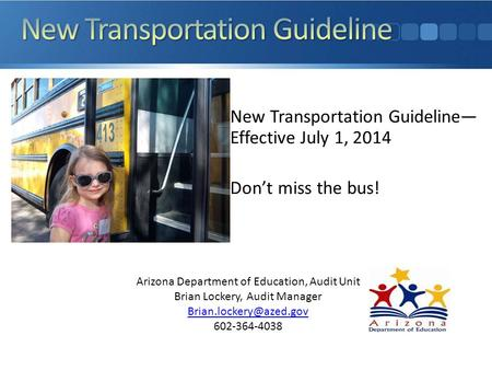 New Transportation Guideline— Effective July 1, 2014 Don't miss the bus! Arizona Department of Education, Audit Unit Brian Lockery, Audit Manager