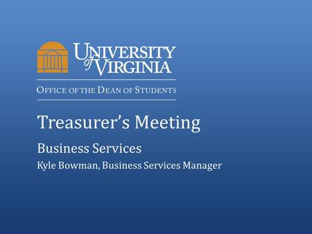 Treasurer's Meeting Business Services Kyle Bowman, Business Services Manager.