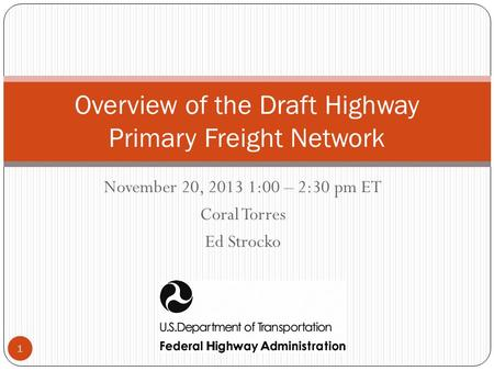 November 20, 2013 1:00 – 2:30 pm ET Coral Torres Ed Strocko Overview of the Draft Highway Primary Freight Network 1.