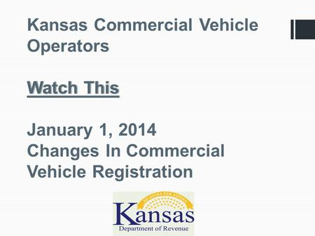 Watch This Kansas Commercial Vehicle Operators Watch This January 1, 2014 Changes In Commercial Vehicle Registration.
