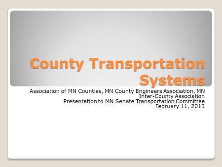 County Transportation Systems Association of MN Counties, MN County Engineers Association, MN Inter-County Association Presentation to MN Senate Transportation.