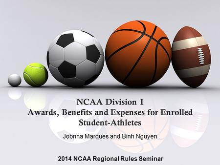 NCAA Division I Awards, Benefits and Expenses for Enrolled Student-Athletes Jobrina Marques and Binh Nguyen 2014 NCAA Regional Rules Seminar.