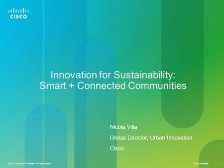 Cisco Confidential © 2011 Cisco and/or its affiliates. All rights reserved. 1 Innovation for Sustainability: Smart + Connected Communities Nicola Villa.