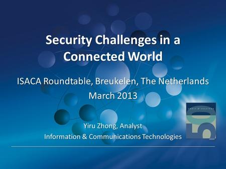 Security Challenges in a Connected World Security Challenges in a Connected World ISACA Roundtable, Breukelen, The Netherlands March 2013 Yiru Zhong, Analyst.