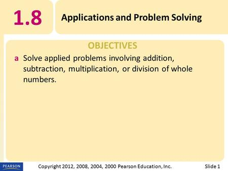 OBJECTIVES 1.8 Applications and Problem Solving Slide 1Copyright 2012, 2008, 2004, 2000 Pearson Education, Inc. aSolve applied problems involving addition,