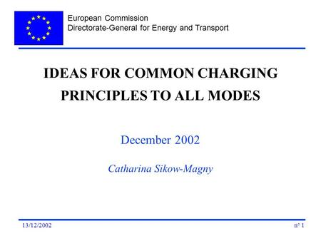 European Commission Directorate-General for Energy and Transport n° 113/12/2002 IDEAS FOR COMMON CHARGING PRINCIPLES TO ALL MODES December 2002 Catharina.