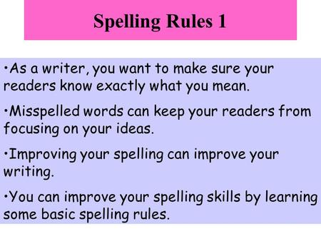 Spelling Rules 1 As a writer, you want to make sure your readers know exactly what you mean. Misspelled words can keep your readers from focusing on your.