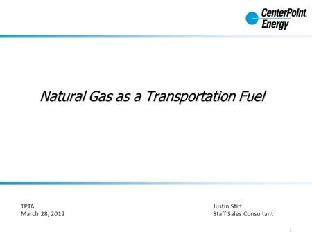 Natural Gas as a Transportation Fuel Justin Stiff Staff Sales Consultant 1 TPTA March 28, 2012.