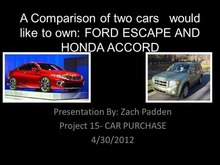 A Comparison of two cars I would like to own: FORD ESCAPE AND HONDA ACCORD Presentation By: Zach Padden Project 15- CAR PURCHASE 4/30/2012.