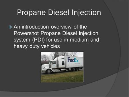 Propane Diesel Injection  An introduction overview of the Powershot Propane Diesel Injection system (PDI) for use in medium and heavy duty vehicles.